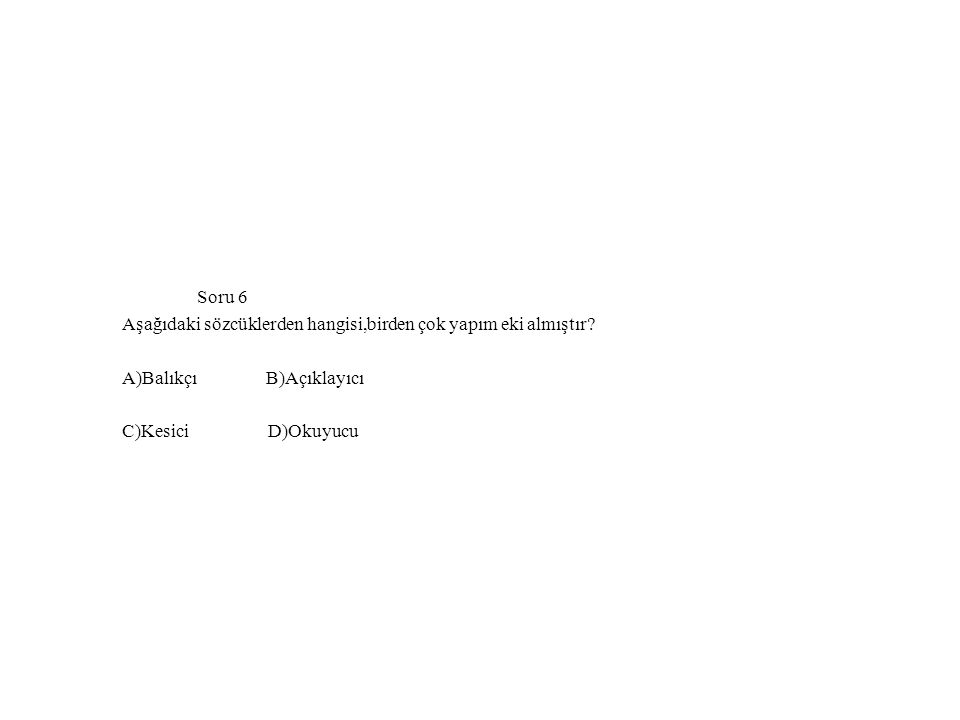 Soru 6 Aşağıdaki sözcüklerden hangisi,birden çok yapım eki almıştır A)Balıkçı B)Açıklayıcı.