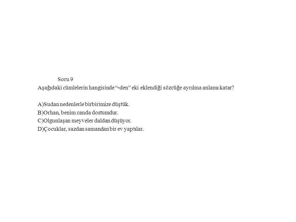 Soru 9 Aşağıdaki cümlelerin hangisinde -den eki eklendiği sözcüğe ayrılma anlamı katar A)Sudan nedenlerle birbirimize düştük.