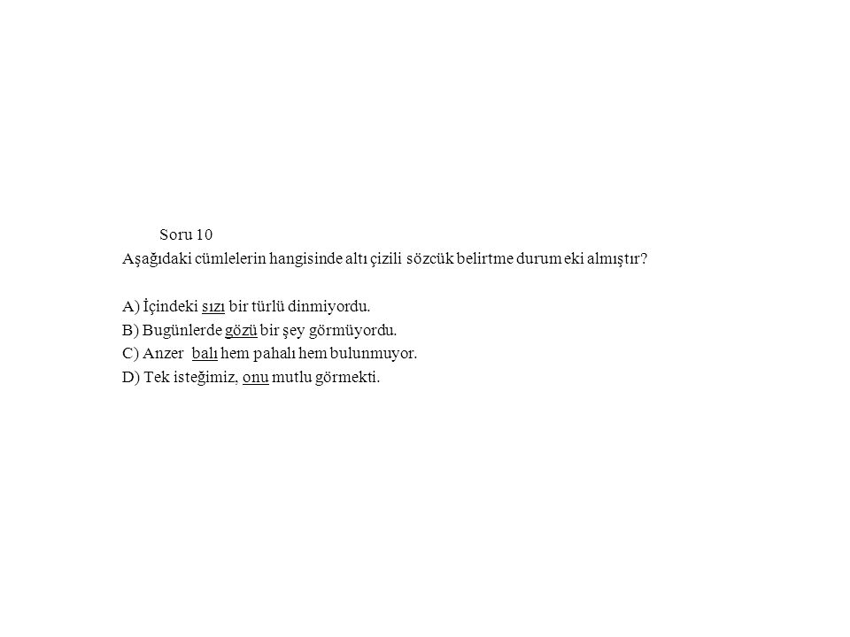 Soru 10 Aşağıdaki cümlelerin hangisinde altı çizili sözcük belirtme durum eki almıştır A) İçindeki sızı bir türlü dinmiyordu.