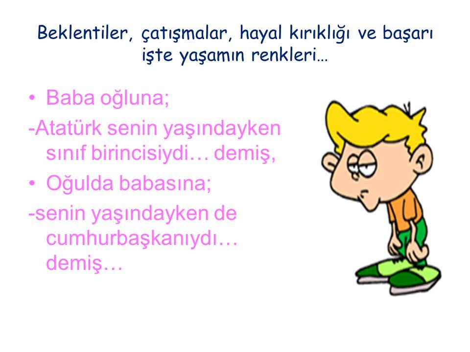 -Atatürk senin yaşındayken sınıf birincisiydi… demiş, Oğulda babasına;