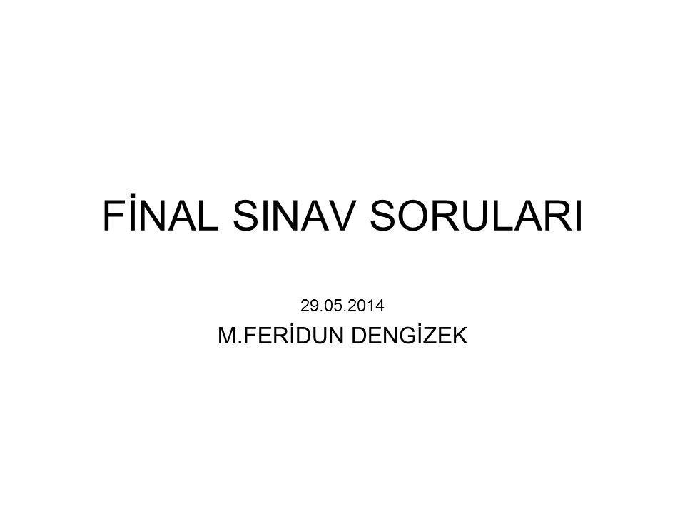 FİNAL SINAV SORULARI 29.05.2014 M.FERİDUN DENGİZEK
