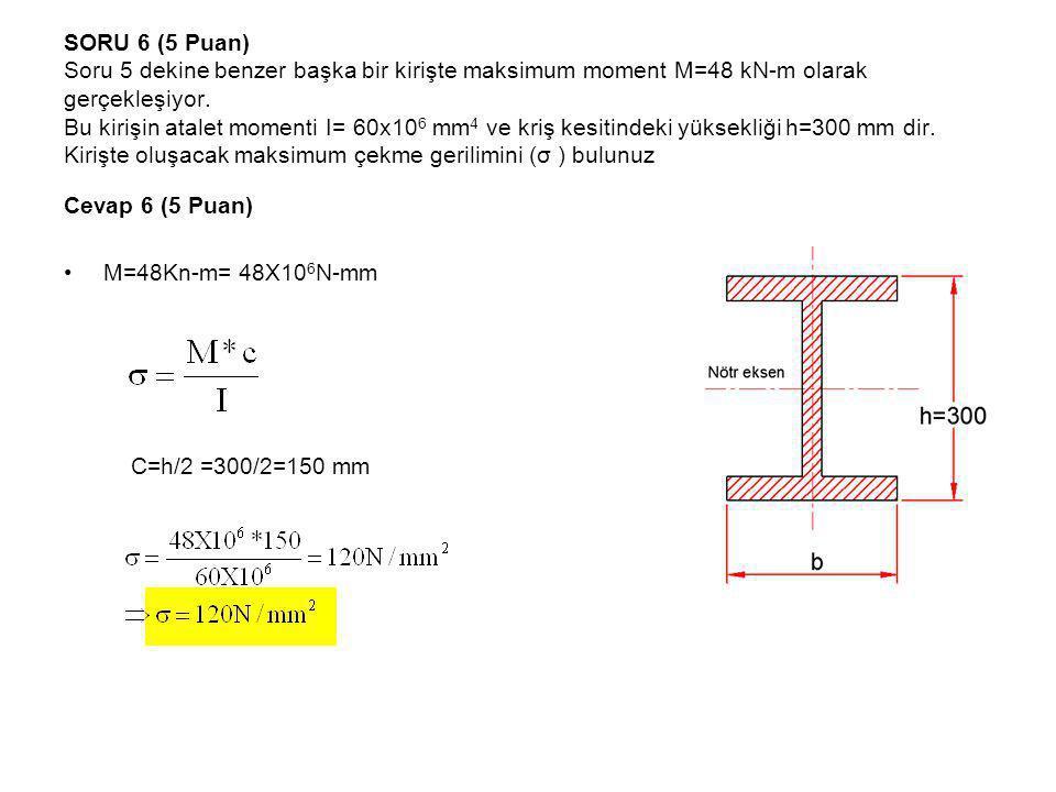 SORU 6 (5 Puan) Soru 5 dekine benzer başka bir kirişte maksimum moment M=48 kN-m olarak gerçekleşiyor. Bu kirişin atalet momenti I= 60x106 mm4 ve kriş kesitindeki yüksekliği h=300 mm dir. Kirişte oluşacak maksimum çekme gerilimini (σ ) bulunuz