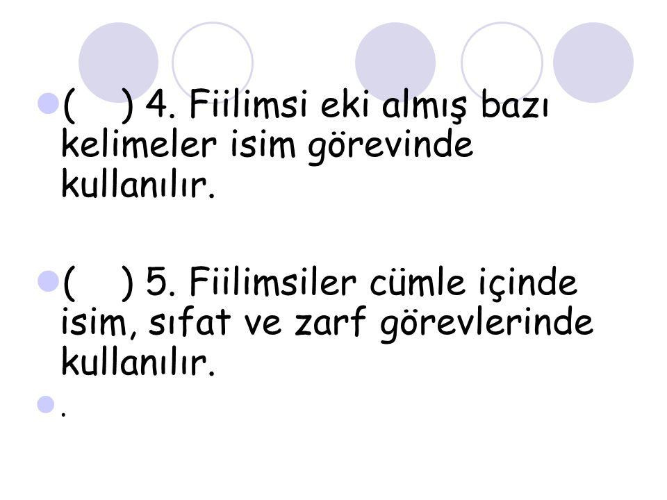( ) 4. Fiilimsi eki almış bazı kelimeler isim görevinde kullanılır.