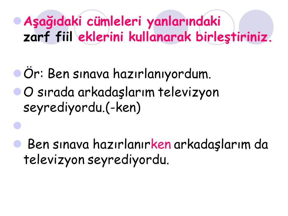 Aşağıdaki cümleleri yanlarındaki zarf fiil eklerini kullanarak birleştiriniz.