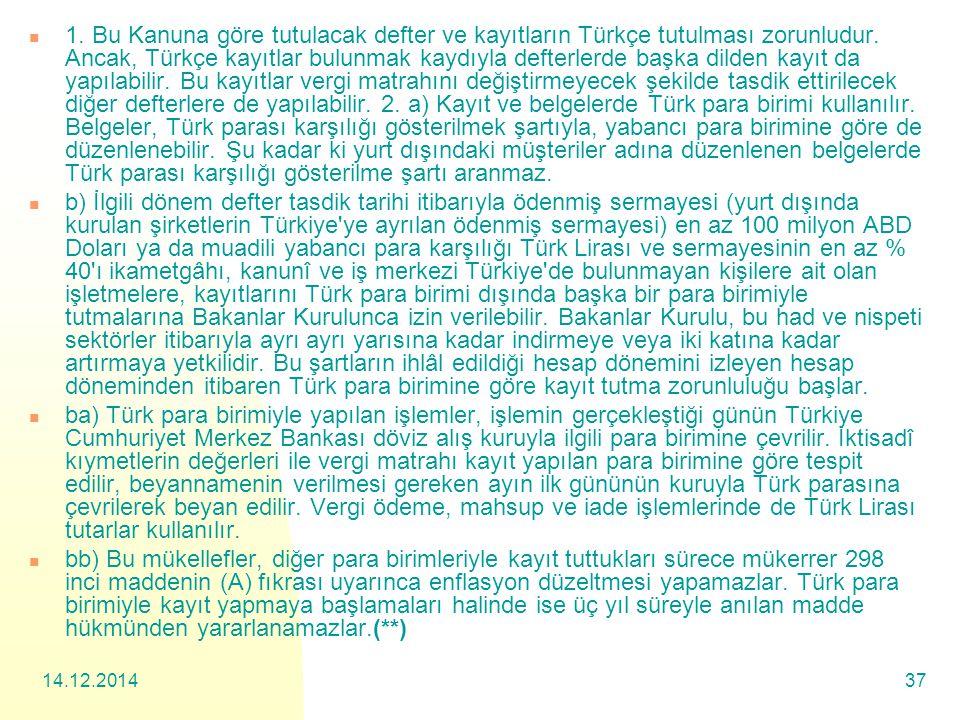 1. Bu Kanuna göre tutulacak defter ve kayıtların Türkçe tutulması zorunludur. Ancak, Türkçe kayıtlar bulunmak kaydıyla defterlerde başka dilden kayıt da yapılabilir. Bu kayıtlar vergi matrahını değiştirmeyecek şekilde tasdik ettirilecek diğer defterlere de yapılabilir. 2. a) Kayıt ve belgelerde Türk para birimi kullanılır. Belgeler, Türk parası karşılığı gösterilmek şartıyla, yabancı para birimine göre de düzenlenebilir. Şu kadar ki yurt dışındaki müşteriler adına düzenlenen belgelerde Türk parası karşılığı gösterilme şartı aranmaz.