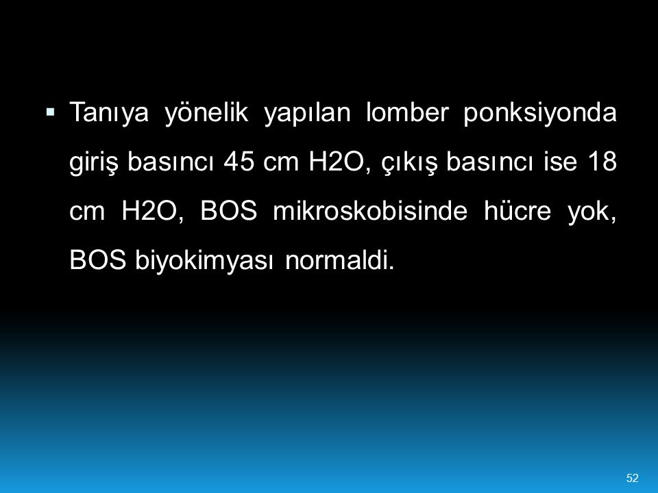 Tanıya yönelik yapılan lomber ponksiyonda giriş basıncı 45 cm H2O, çıkış basıncı ise 18 cm H2O, BOS mikroskobisinde hücre yok, BOS biyokimyası normaldi.