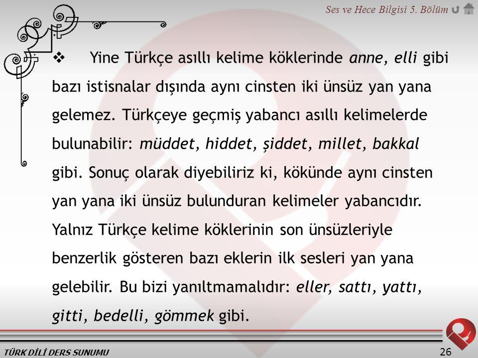 Yine Türkçe asıllı kelime köklerinde anne, elli gibi bazı istisnalar dışında aynı cinsten iki ünsüz yan yana gelemez.