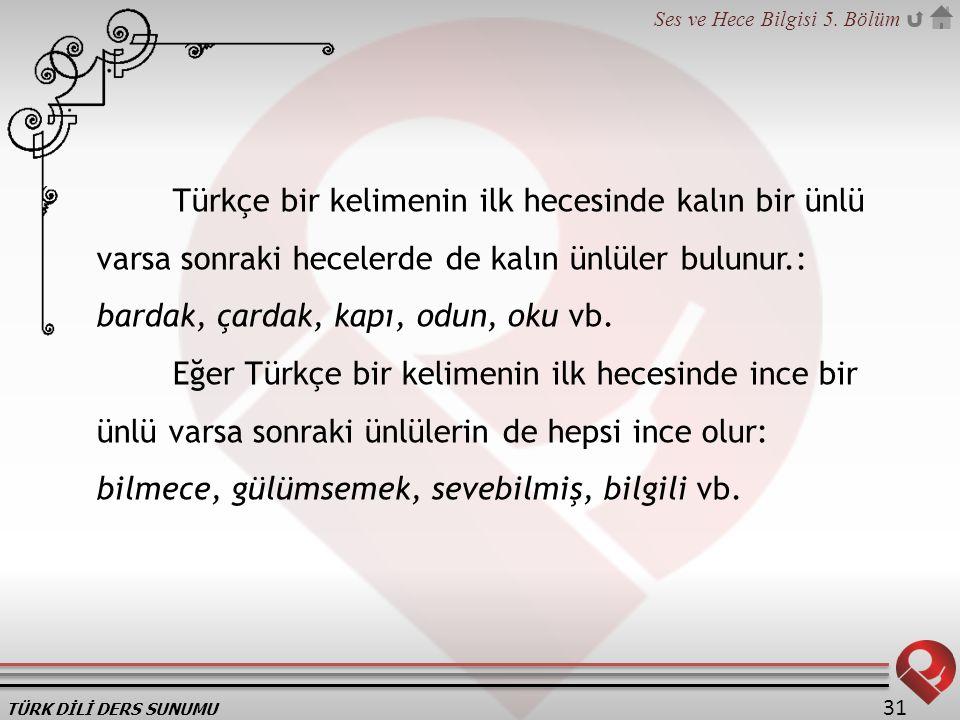 Türkçe bir kelimenin ilk hecesinde kalın bir ünlü varsa sonraki hecelerde de kalın ünlüler bulunur.: bardak, çardak, kapı, odun, oku vb.