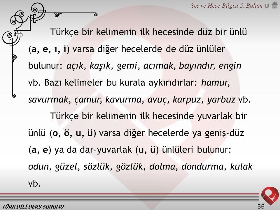 Türkçe bir kelimenin ilk hecesinde düz bir ünlü (a, e, ı, i) varsa diğer hecelerde de düz ünlüler bulunur: açık, kaşık, gemi, acımak, bayındır, engin vb. Bazı kelimeler bu kurala aykırıdırlar: hamur, savurmak, çamur, kavurma, avuç, karpuz, yarbuz vb.