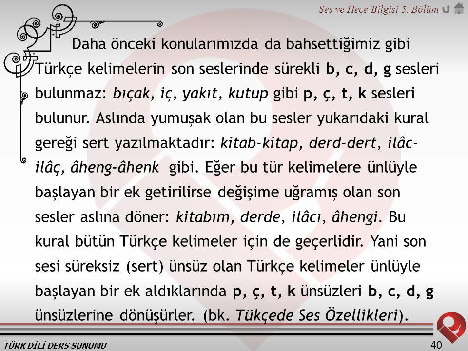 Daha önceki konularımızda da bahsettiğimiz gibi Türkçe kelimelerin son seslerinde sürekli b, c, d, g sesleri bulunmaz: bıçak, iç, yakıt, kutup gibi p, ç, t, k sesleri bulunur.