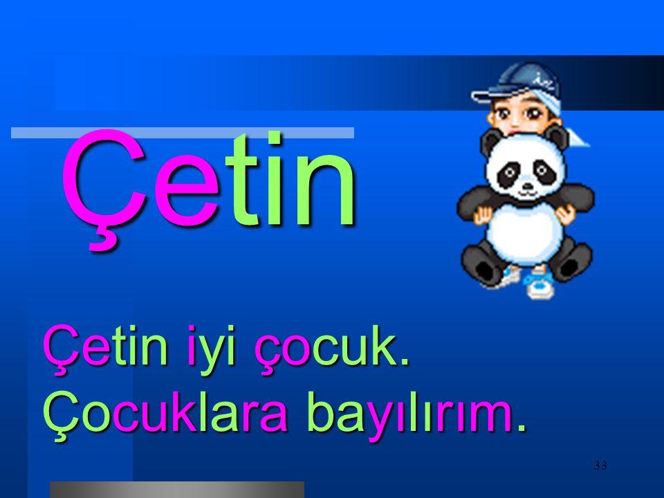 Çetin Çetin iyi çocuk. Çocuklara bayılırım.
