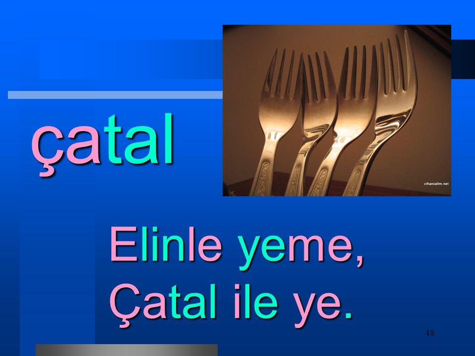 çatal Elinle yeme, Çatal ile ye.