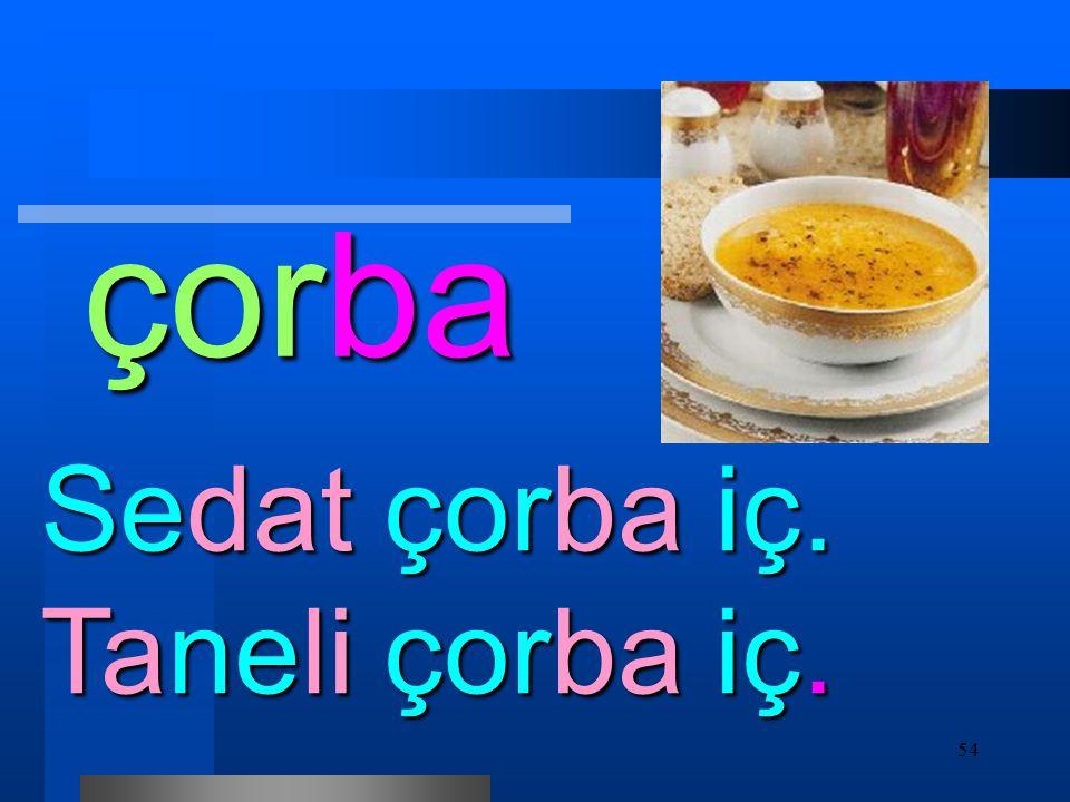 çorba Sedat çorba iç. Taneli çorba iç.