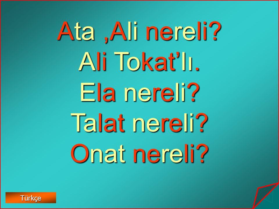 Ata ,Ali nereli Ali Tokat'lı. Ela nereli Talat nereli Onat nereli