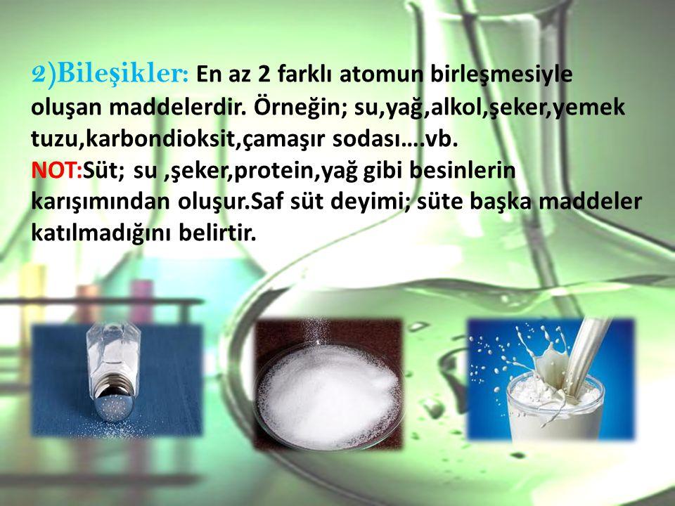 2)Bileşikler: En az 2 farklı atomun birleşmesiyle oluşan maddelerdir
