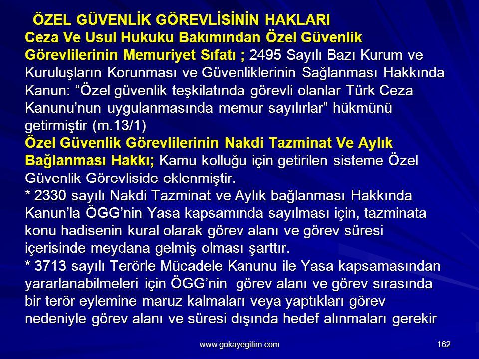 ÖZEL GÜVENLİK GÖREVLİSİNİN HAKLARI Ceza Ve Usul Hukuku Bakımından Özel Güvenlik Görevlilerinin Memuriyet Sıfatı ; 2495 Sayılı Bazı Kurum ve Kuruluşların Korunması ve Güvenliklerinin Sağlanması Hakkında Kanun: Özel güvenlik teşkilatında görevli olanlar Türk Ceza Kanunu'nun uygulanmasında memur sayılırlar hükmünü getirmiştir (m.13/1) Özel Güvenlik Görevlilerinin Nakdi Tazminat Ve Aylık Bağlanması Hakkı; Kamu kolluğu için getirilen sisteme Özel Güvenlik Görevliside eklenmiştir. * 2330 sayılı Nakdi Tazminat ve Aylık bağlanması Hakkında Kanun'la ÖGG'nin Yasa kapsamında sayılması için, tazminata konu hadisenin kural olarak görev alanı ve görev süresi içerisinde meydana gelmiş olması şarttır. * 3713 sayılı Terörle Mücadele Kanunu ile Yasa kapsamasından yararlanabilmeleri için ÖGG'nin görev alanı ve görev sırasında bir terör eylemine maruz kalmaları veya yaptıkları görev nedeniyle görev alanı ve süresi dışında hedef alınmaları gerekir
