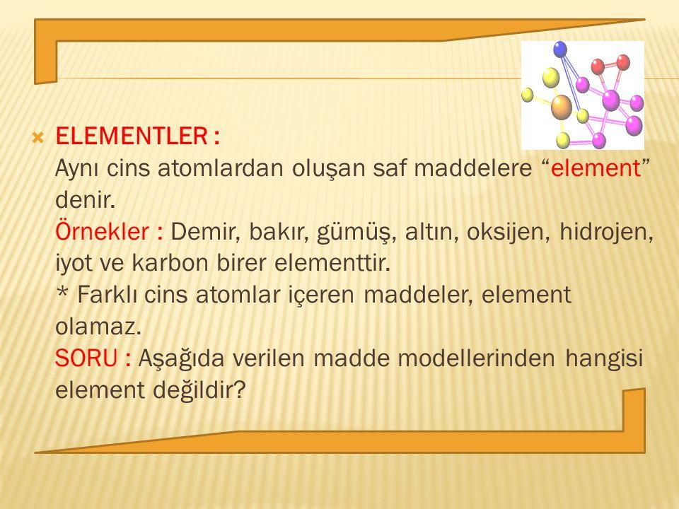 ELEMENTLER : Aynı cins atomlardan oluşan saf maddelere element denir