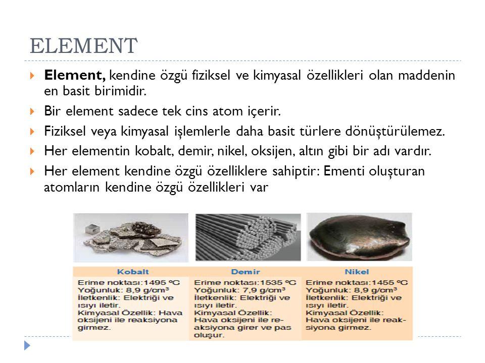 ELEMENT Element, kendine özgü fiziksel ve kimyasal özellikleri olan maddenin en basit birimidir. Bir element sadece tek cins atom içerir.
