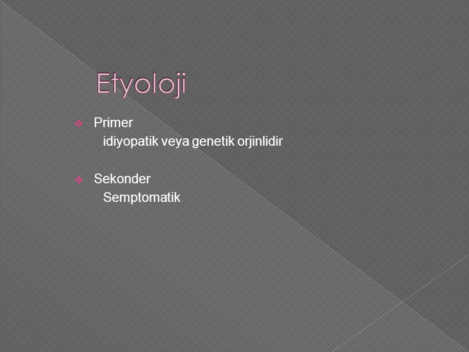 Etyoloji Primer idiyopatik veya genetik orjinlidir Sekonder