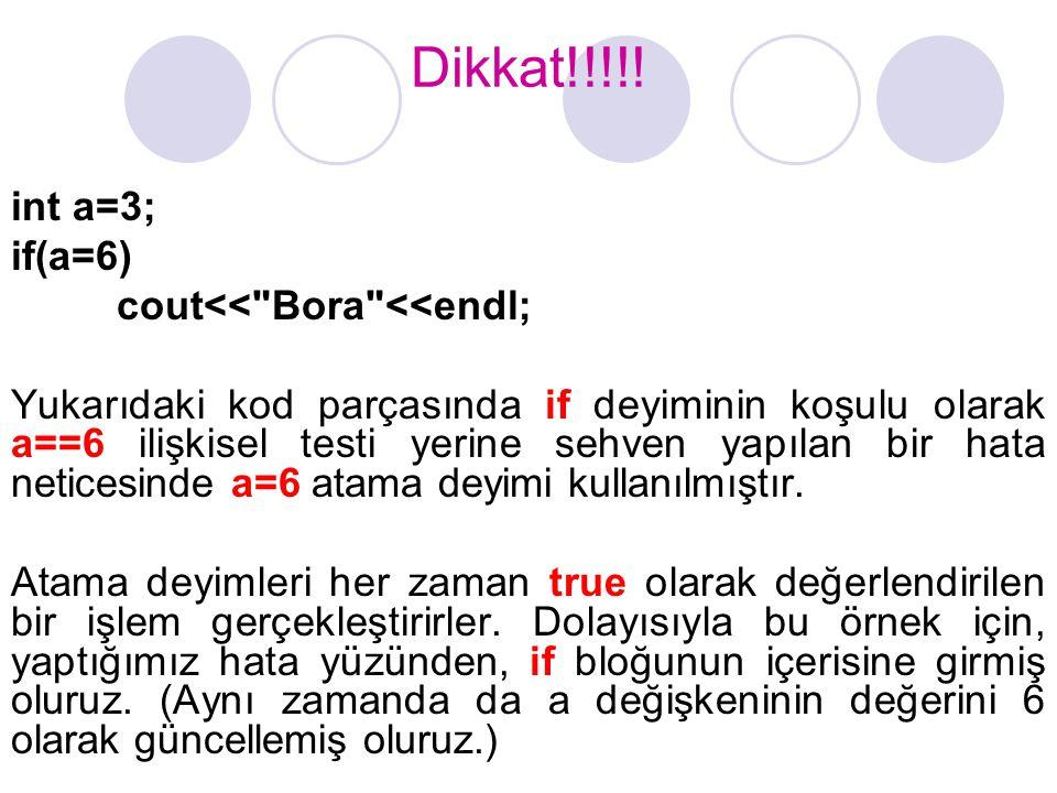 Dikkat!!!!! int a=3; if(a=6) cout<< Bora <<endl;