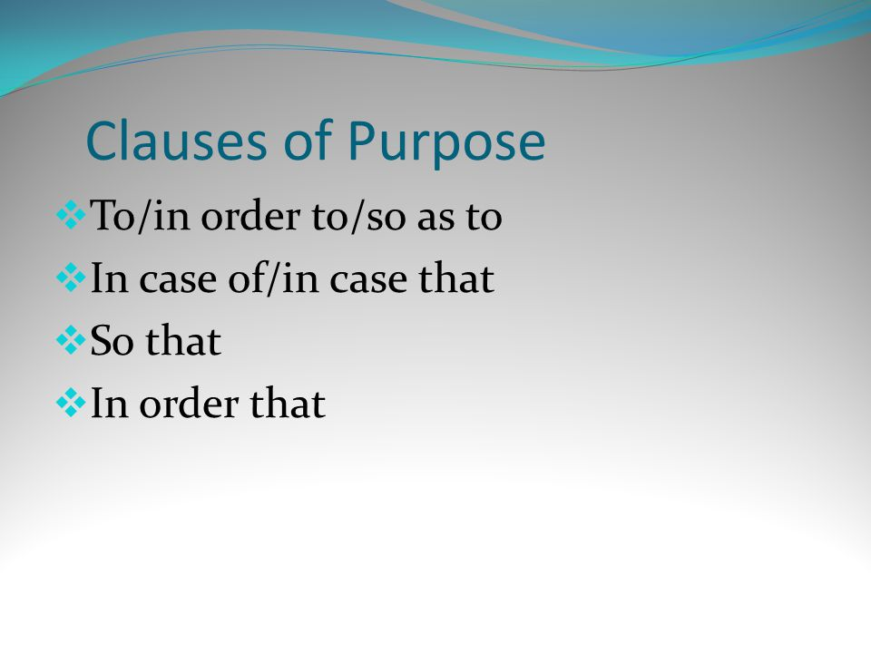 Clauses of Purpose To/in order to/so as to In case of/in case that
