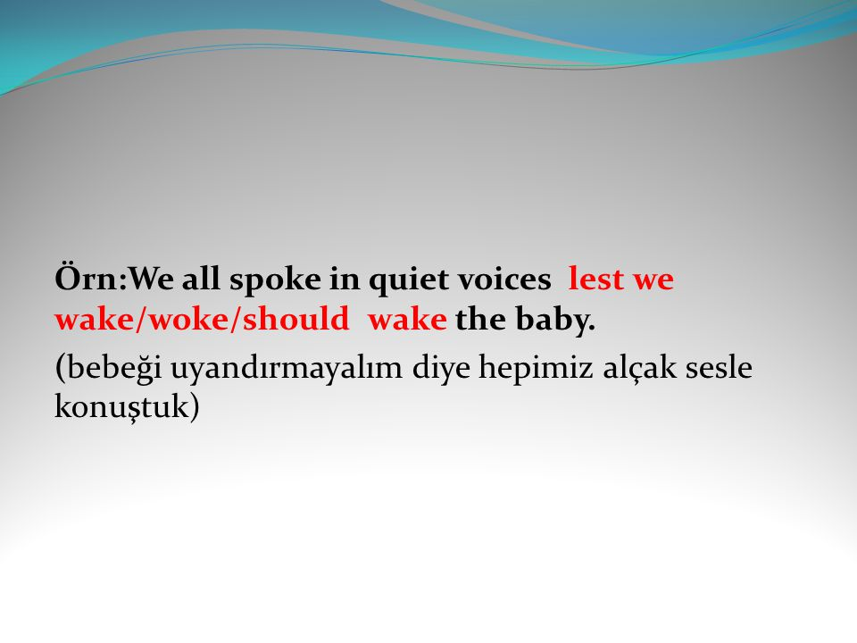 Örn:We all spoke in quiet voices lest we wake/woke/should wake the baby.