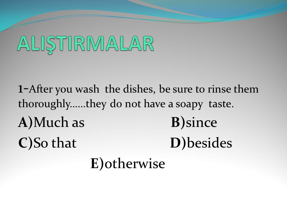 ALIŞTIRMALAR 1-After you wash the dishes, be sure to rinse them thoroughly……they do not have a soapy taste.
