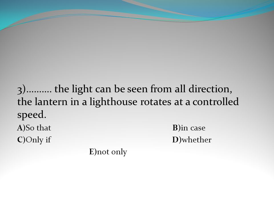 3)………. the light can be seen from all direction, the lantern in a lighthouse rotates at a controlled speed.
