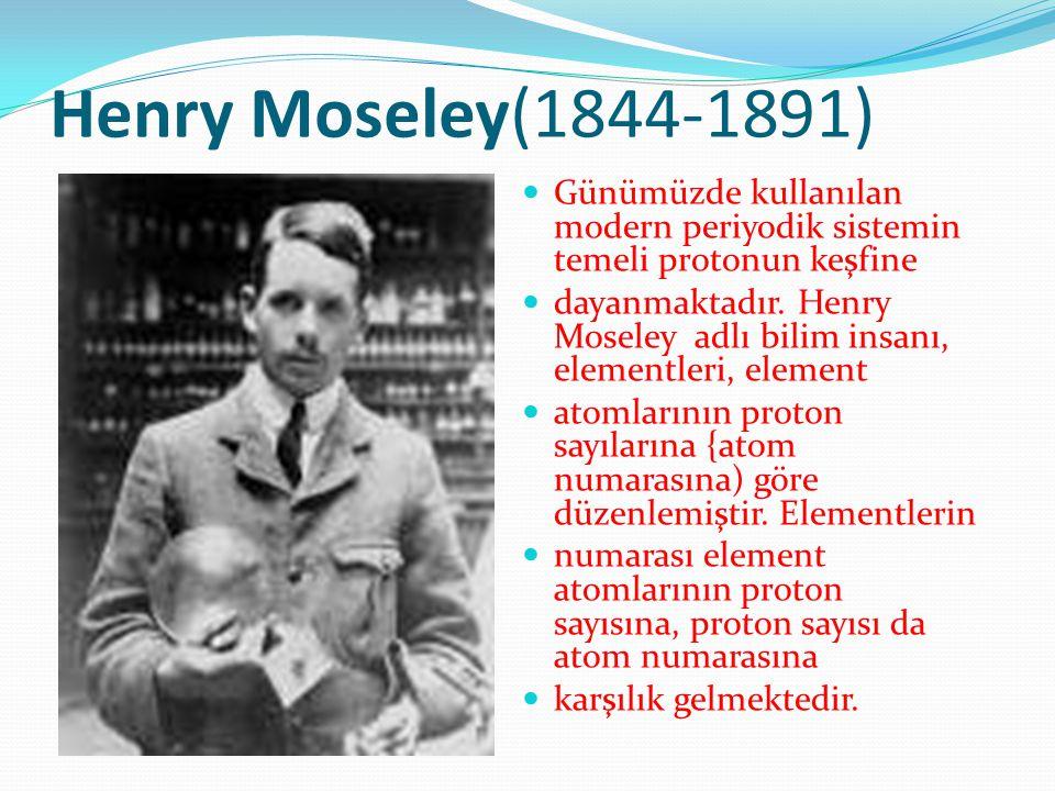 Henry Moseley(1844-1891) Günümüzde kullanılan modern periyodik sistemin temeli protonun keşfine.