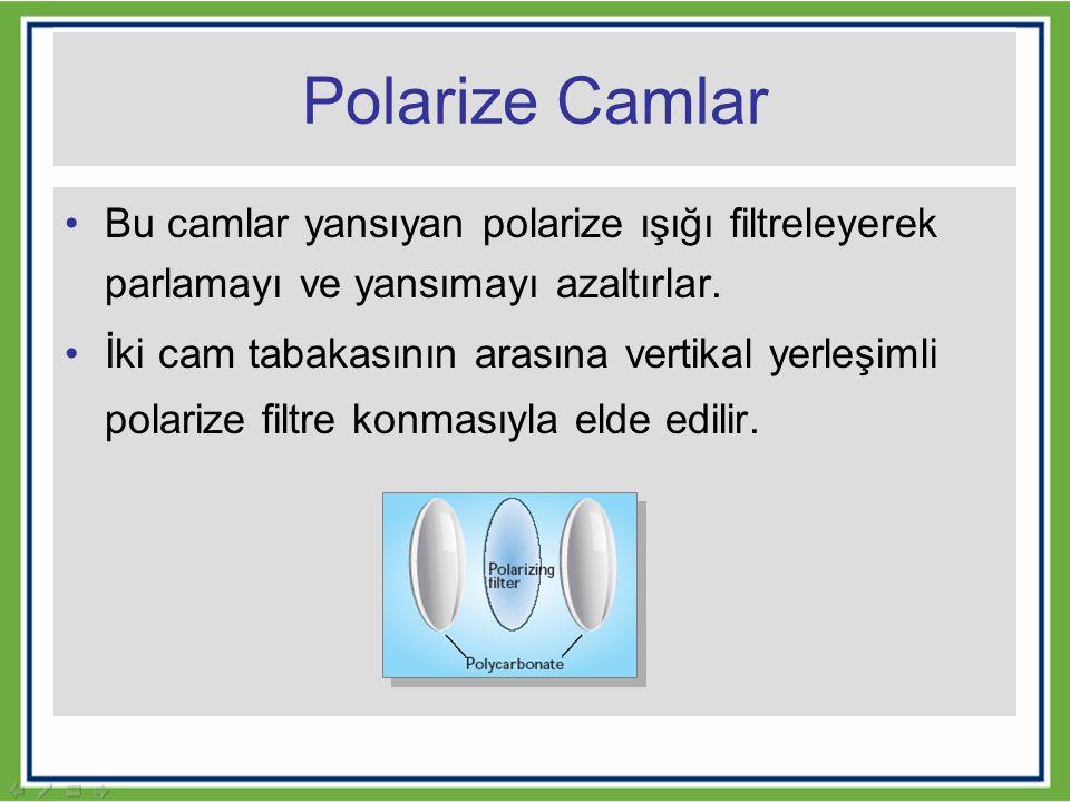 Polarize Camlar Bu camlar yansıyan polarize ışığı filtreleyerek parlamayı ve yansımayı azaltırlar.