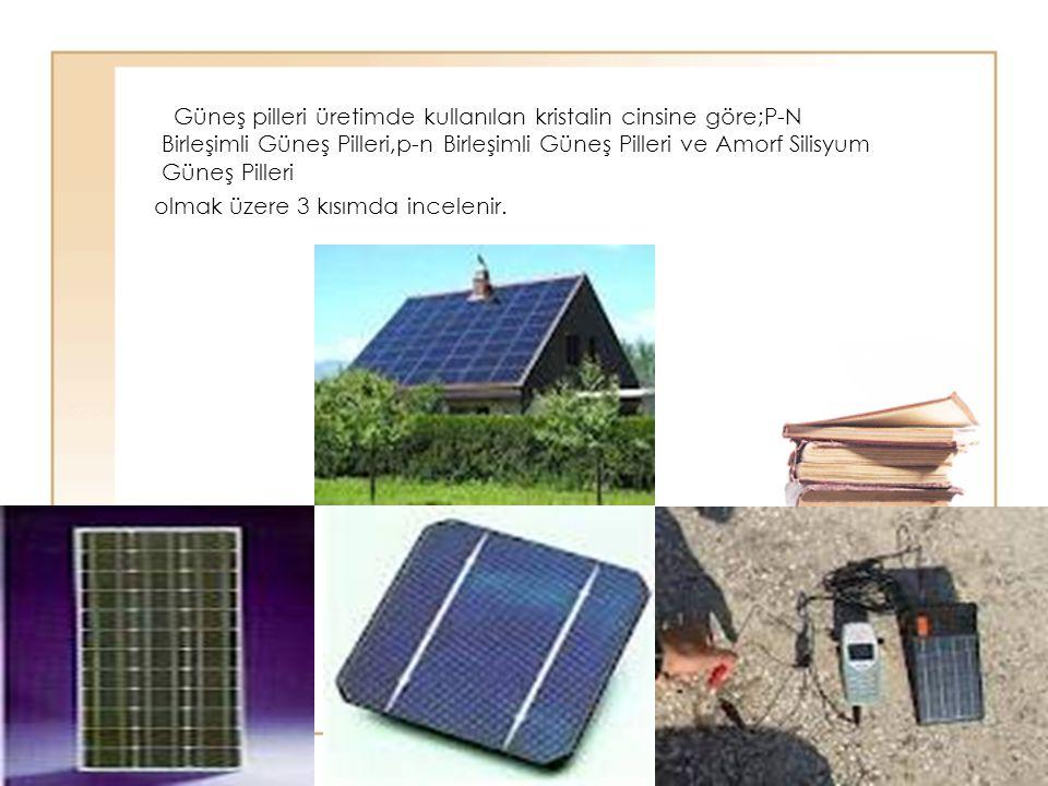 Güneş pilleri üretimde kullanılan kristalin cinsine göre;P-N Birleşimli Güneş Pilleri,p-n Birleşimli Güneş Pilleri ve Amorf Silisyum Güneş Pilleri