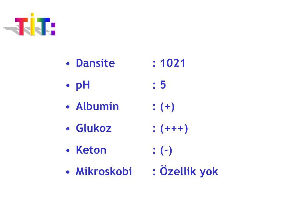 TİT: Dansite : 1021 pH : 5 Albumin : (+) Glukoz : (+++) Keton : (-)