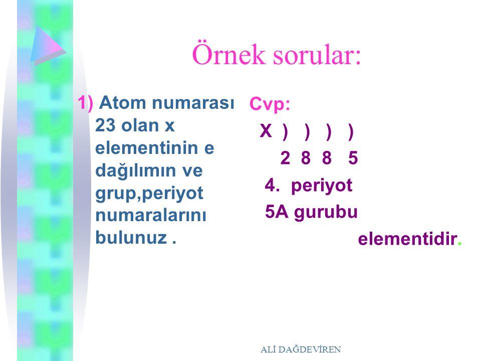 Örnek sorular: 1) Atom numarası 23 olan x elementinin e dağılımın ve grup,periyot numaralarını bulunuz .