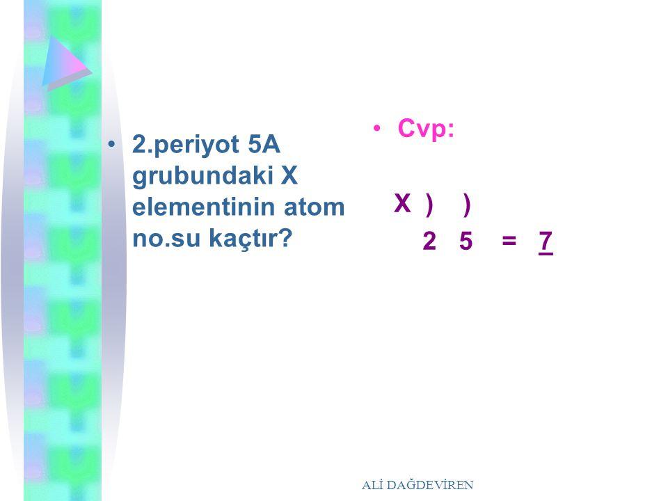 2.periyot 5A grubundaki X elementinin atom no.su kaçtır