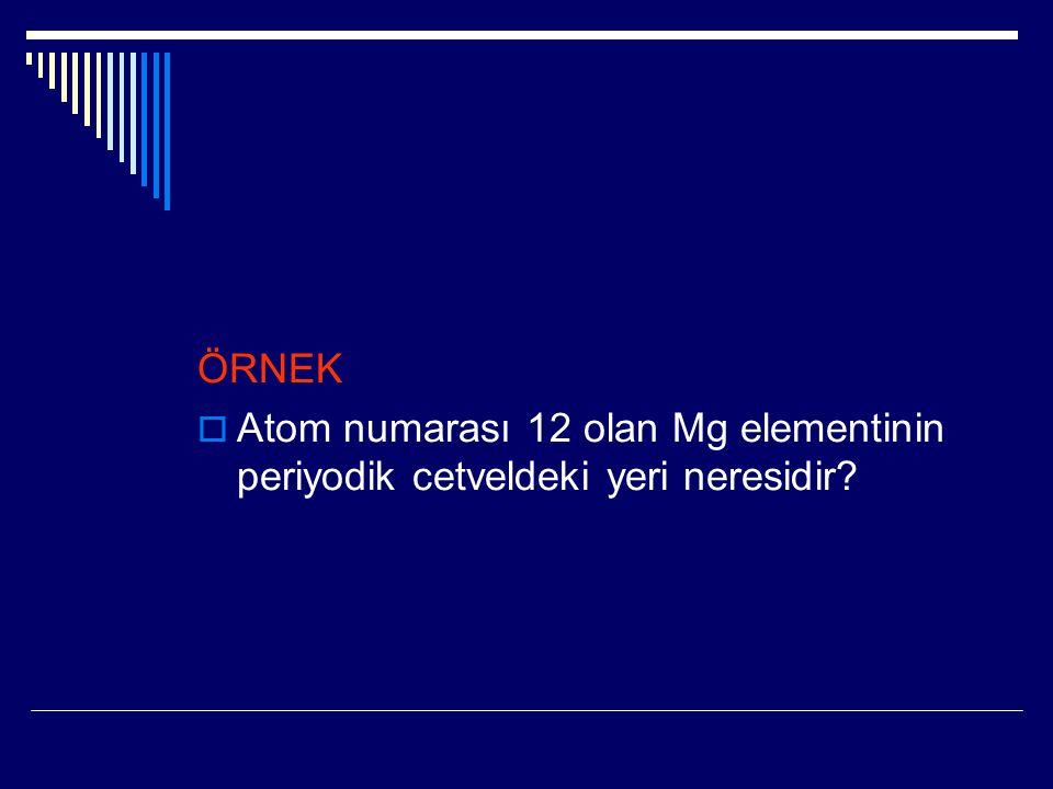 ÖRNEK Atom numarası 12 olan Mg elementinin periyodik cetveldeki yeri neresidir