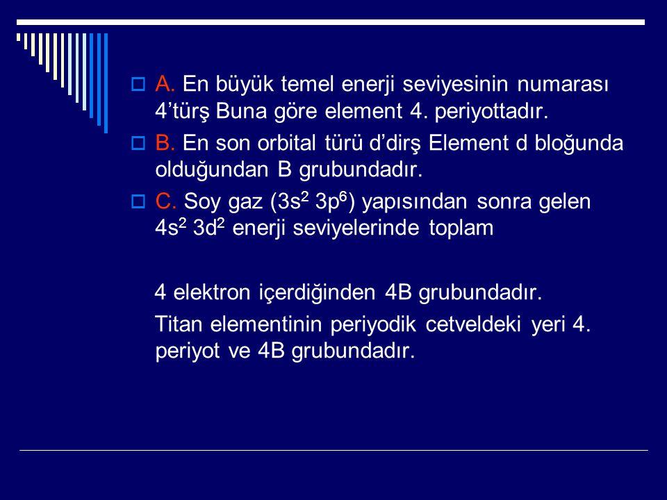 A. En büyük temel enerji seviyesinin numarası 4'türş Buna göre element 4. periyottadır.
