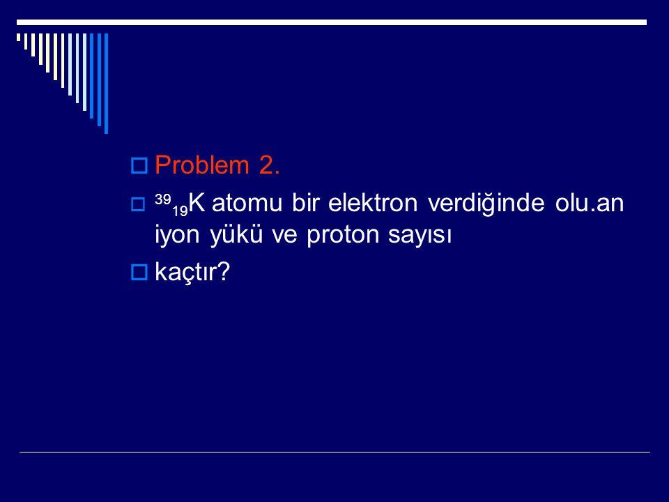 Problem 2. 3919K atomu bir elektron verdiğinde olu.an iyon yükü ve proton sayısı kaçtır