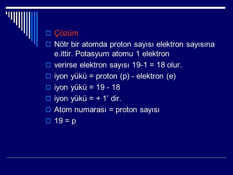Çözüm Nötr bir atomda proton sayısı elektron sayısına e.ittir. Potasyum atomu 1 elektron. verirse elektron sayısı 19-1 = 18 olur.