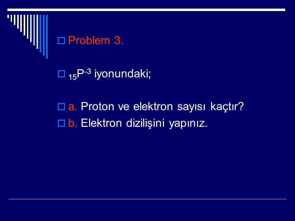 Problem 3. 15P-3 iyonundaki; a. Proton ve elektron sayısı kaçtır b. Elektron dizilişini yapınız.