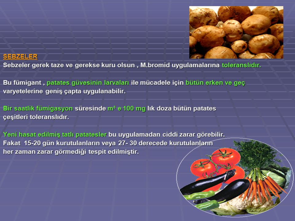 SEBZELER Sebzeler gerek taze ve gerekse kuru olsun , M.bromid uygulamalarına toleranslıdır.