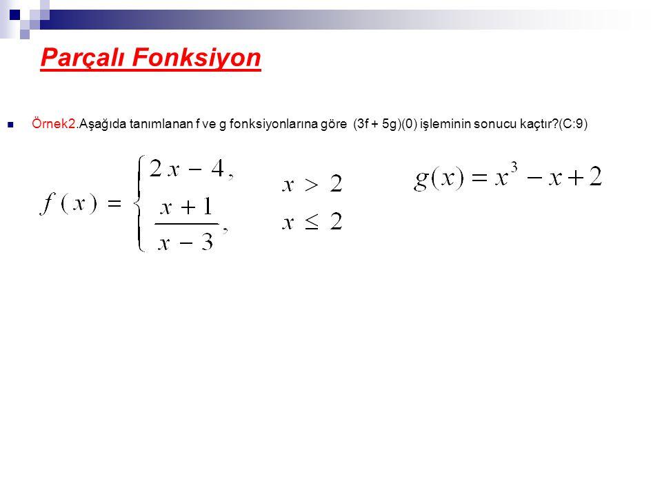 Parçalı Fonksiyon Örnek2.Aşağıda tanımlanan f ve g fonksiyonlarına göre (3f + 5g)(0) işleminin sonucu kaçtır (C:9)