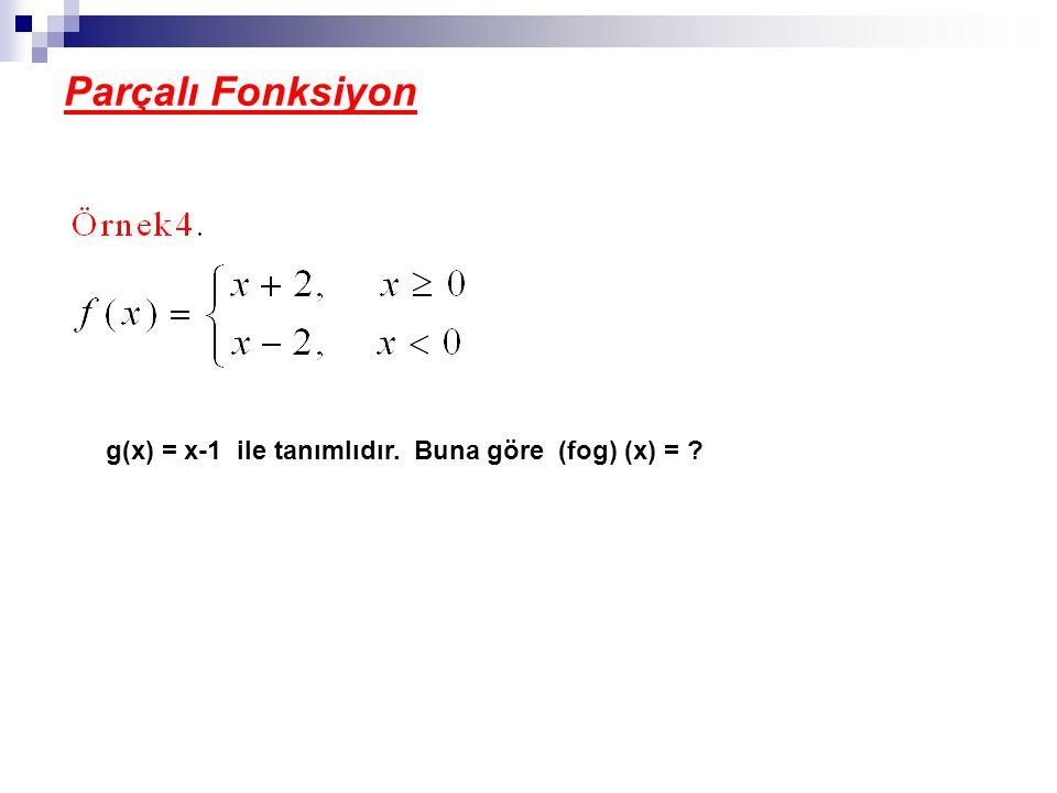 Parçalı Fonksiyon g(x) = x-1 ile tanımlıdır. Buna göre (fog) (x) =