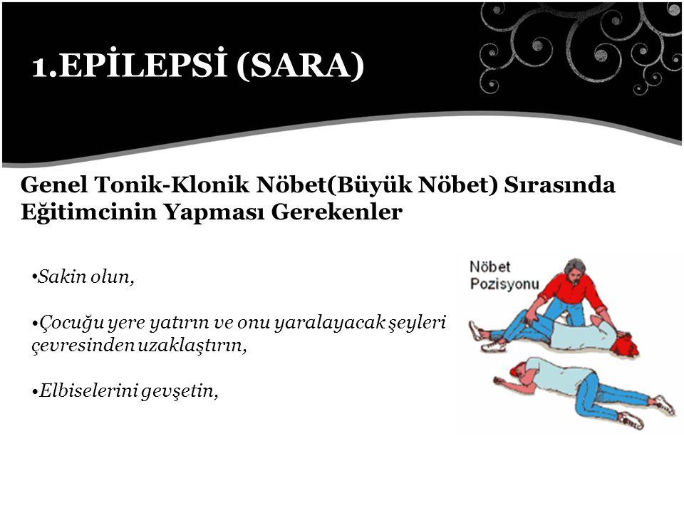 1.EPİLEPSİ (SARA) Genel Tonik-Klonik Nöbet(Büyük Nöbet) Sırasında Eğitimcinin Yapması Gerekenler. Sakin olun,