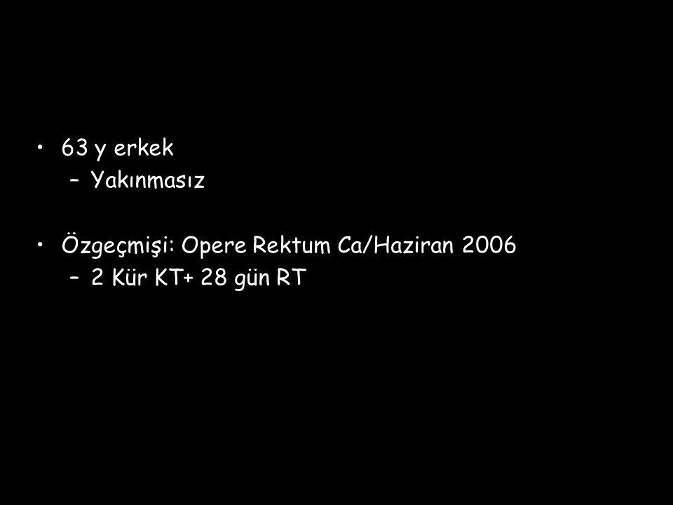 63 y erkek Yakınmasız Özgeçmişi: Opere Rektum Ca/Haziran 2006 2 Kür KT+ 28 gün RT