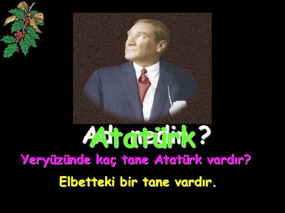Yeryüzünde kaç tane Atatürk vardır Elbetteki bir tane vardır.