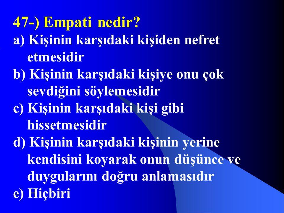47-) Empati nedir a) Kişinin karşıdaki kişiden nefret etmesidir