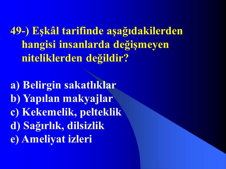 49-) Eşkâl tarifinde aşağıdakilerden hangisi insanlarda değişmeyen niteliklerden değildir