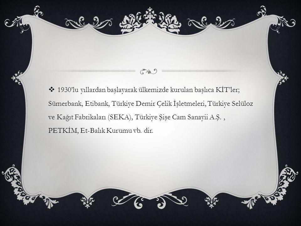 1930'lu yıllardan başlayarak ülkemizde kurulan başlıca KİT'ler; Sümerbank, Etibank, Türkiye Demir Çelik İşletmeleri, Türkiye Selüloz ve Kağıt Fabrikaları (SEKA), Türkiye Şişe Cam Sanayii A.Ş.