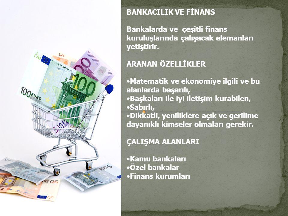 BANKACILIK VE FİNANS Bankalarda ve çeşitli finans kuruluşlarında çalışacak elemanları yetiştirir. ARANAN ÖZELLİKLER.