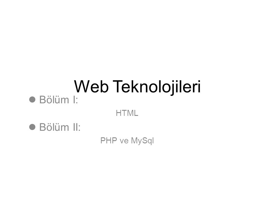 Bölüm I: HTML Bölüm II: PHP ve MySql